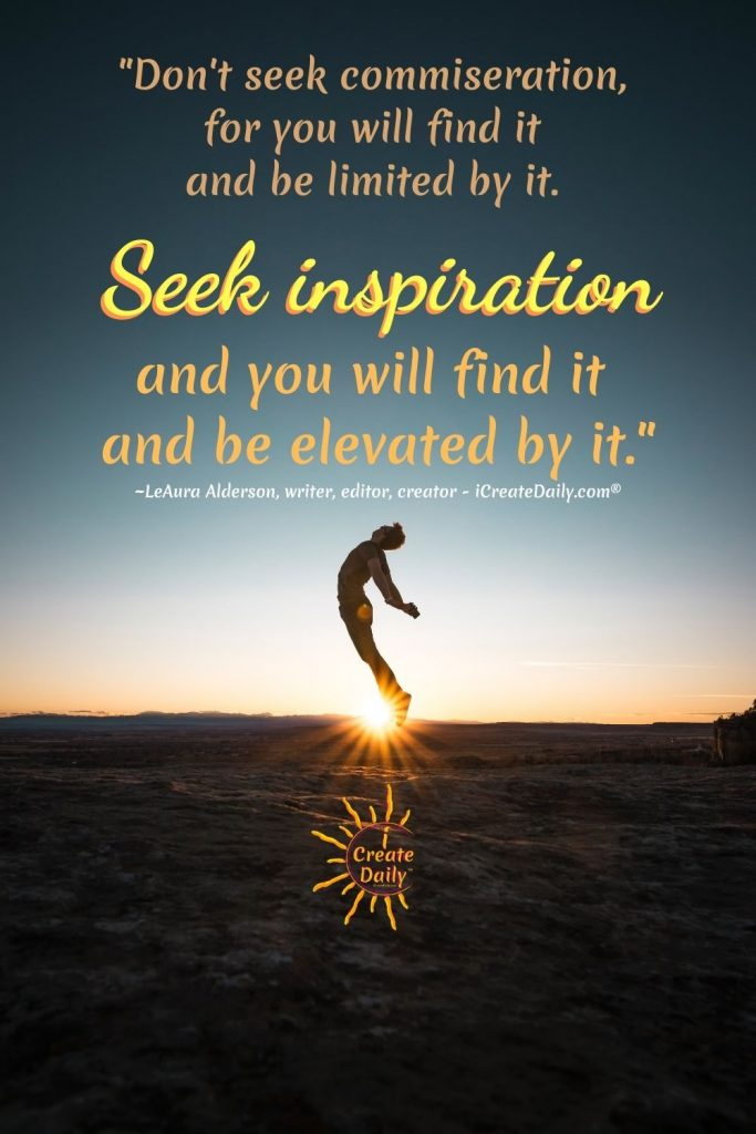 INSPIRATIONAL QUOTE - SEEK INSPIRATION and you will find it. #DontBeNegative #Elevate #Positivity #Inspiration