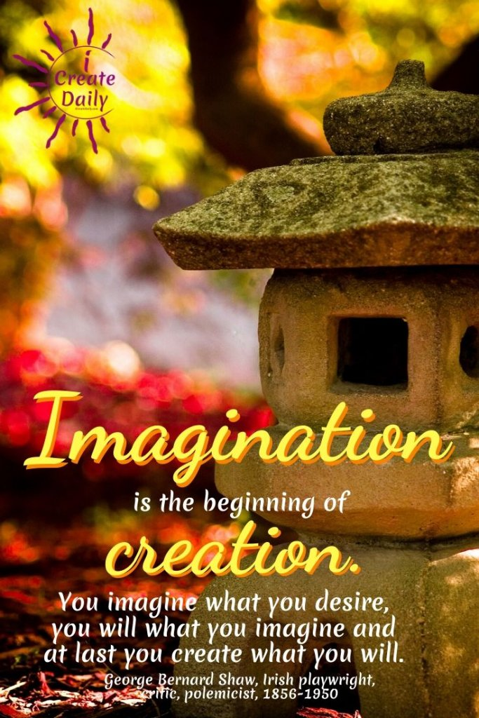 "George Bernard Shaw Quote: ""Imagination is the beginning of creation. You imagine what you desire, you will what you imagine, and at last you create what you will."" ~George Bernard Shaw, Irish playwright, critic, polemicist, 1856-1950 #CreativityQuote #ImaginationQuote #GeorgeBernardShawQuote #CreateYourLife #CreateArt #CreateDaily #PersonalDevelopment"