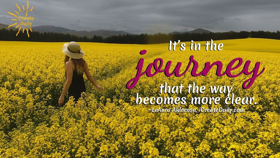 JOURNEY QUOTE: It's in the journey that the way becomes more clear.  ~LeAura Alderson, iCreateDaily.com®