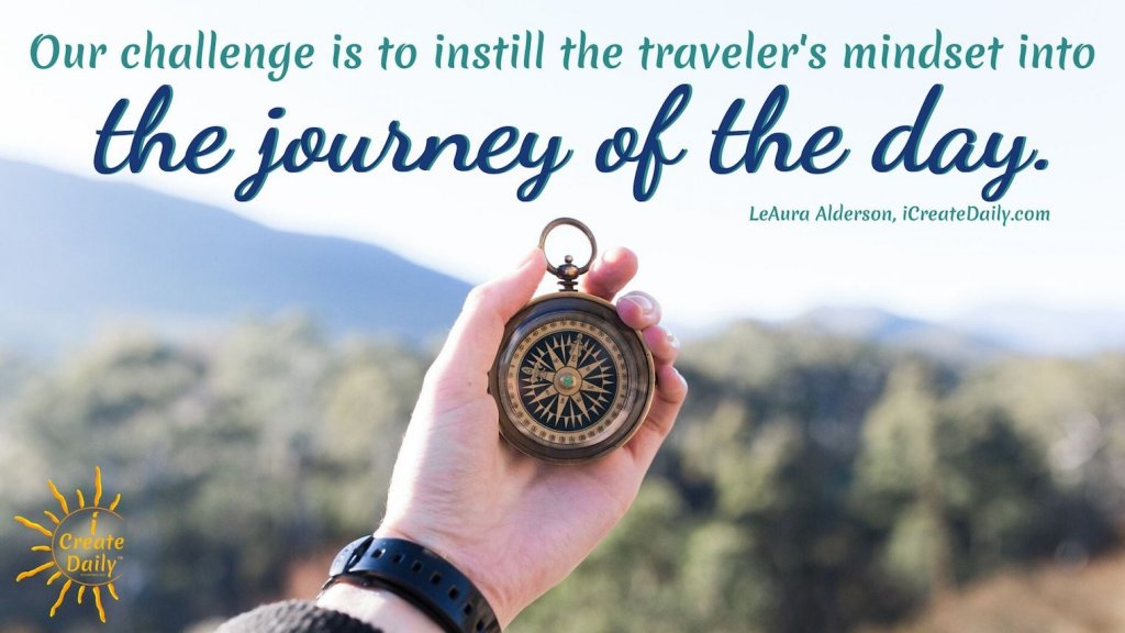 Purpose of Life - Instill the traveler's mindset into the journey of life, beginning with the journey of today. #PurposeOfLife #TravelersMindset #BeginnersMind #LifesJourneyQuote #PurposeQuotes #TheDayIsTheWay