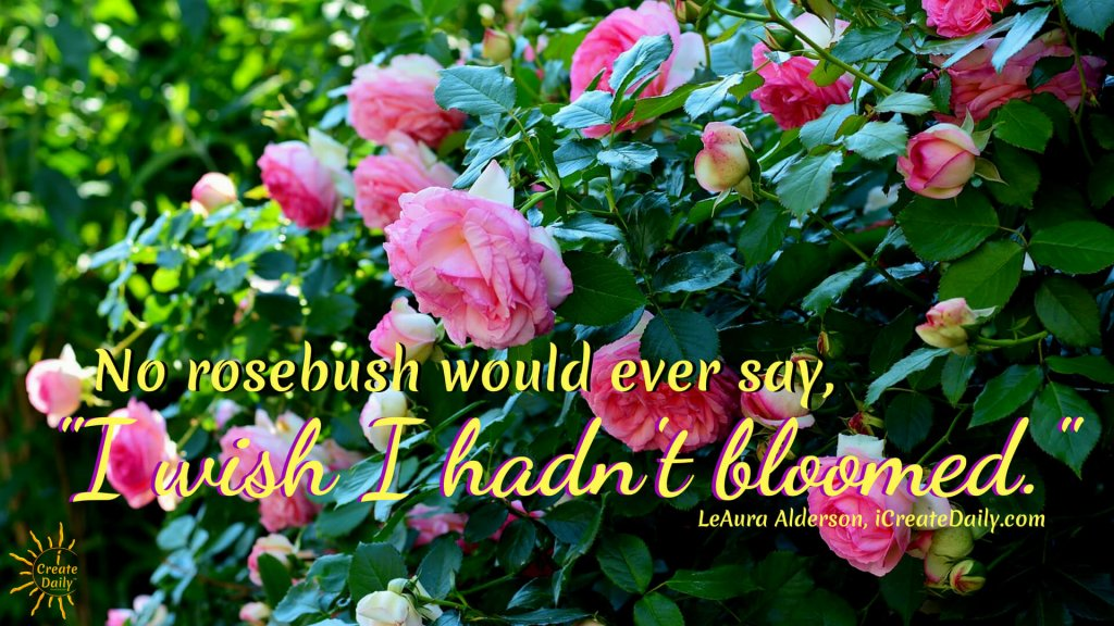 Purpose Quotes: No rosebush would ever say, 'I wish I hadn't bloomed.' You won't either. #Destiny #LifePurpose #PursueYourDreams #Slogans  #Affirmations #JournalPrompts