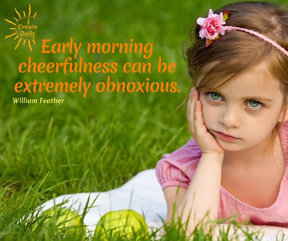 Early morning cheerfulness can be extremely obnoxious. ~William Feather #GoodMorningQuotes #MorningQuotes #FunnyMorningMeme #Success #Snarky