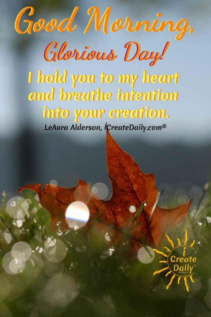 Good Morning, Glorious Day! I hold you to my heart and breathe intention into your creation. ~LeAura Alderson, iCreateDaily.com #GoodMorningQuotes #MorningQuotes #Motivation #Success #Encouragement #Inspiration #Positivity  #Sunrise #Hope #Encouragement #Gifts #TheDayIsTheWay #iCreateDaily #Creativity #Positivity #Personal Development