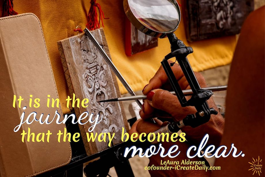 Journey Quotes: It is in the journey that the way becomes more clear. ~LeAura Alderson, iCreateDaily.com® #JourneyQuotes #PurposeQuotes #DiscoveryQuotes  #PersonalDevelopment #Creativity