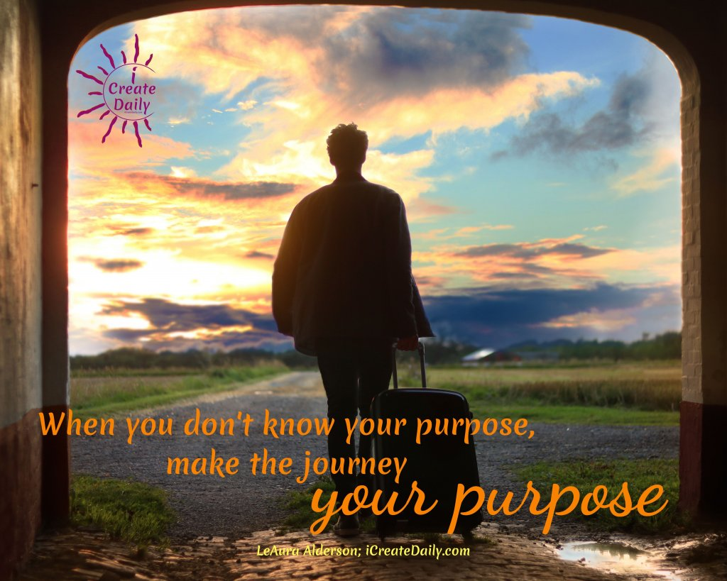 """""""When you don't know your purpose, make the journey your purpose."""" ~LeAura Alderson, iCreateDaily.com®. #PurposeOfLife #WhatIsThePurposeOfLife #MyLifePurpose #PurposeQuotes #JourneyQuotes #PurposeInLifeQuotes #Quotes"""