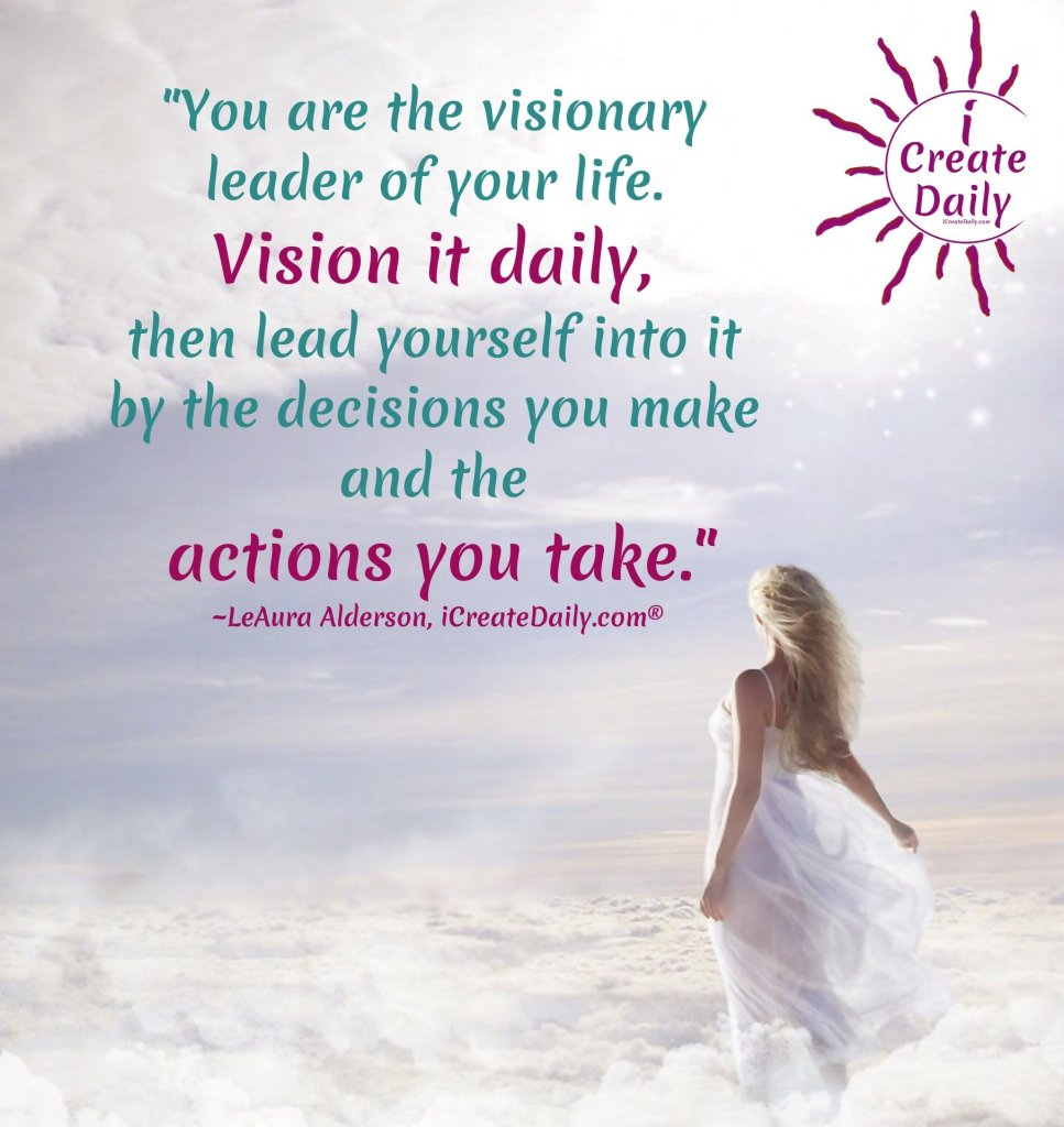 """""""You are the visionary of your life. Vision it daily, then lead yourself into it by the decisions you make and the actions you take.""""~LeAura Alderson, cofounder-iCreateDaily.com® #AchievementQuotes #Goal #Inspiration #Inspirational #Proud #WorkHard #Mottos #Dream #YouAre #HardWork #Learning #Words #Believe #People #SoTrue #Thoughts #Wisdom #Heart #Keys #Business #Happiness #Strength #Entrepreneur #Mantra #Perspective #Beautiful #Passion #Determination"""