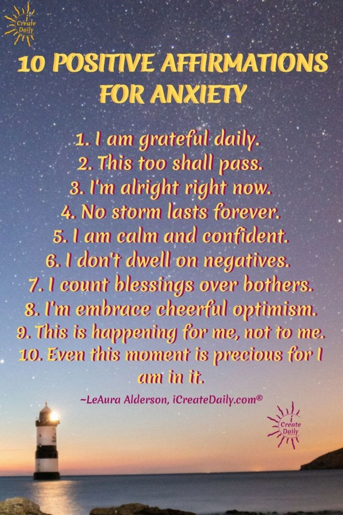 10 POSITIVE AFFIRMATIONS FOR ANXIETY: Find your favorites and/or rotate through this list for a new one each day of the week. Positive affirmations work if we use them and then take action to support our aspirations. #PositiveAffirmations #AffirmationsForAnxiety #AnxietyRelief #HelpWithAnxiety #iCreateDaily