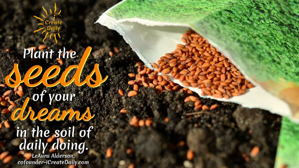 """""""Plant the seeds of your dreams in the soil of daily doing"""" ~LeAura Alderson, Cofounder-iCreateDaily.com® #Motivational #DreamQuote #Dreams #AchieveYourGoals #SetYourGoals #DailyDoing #iCreateDaily"""