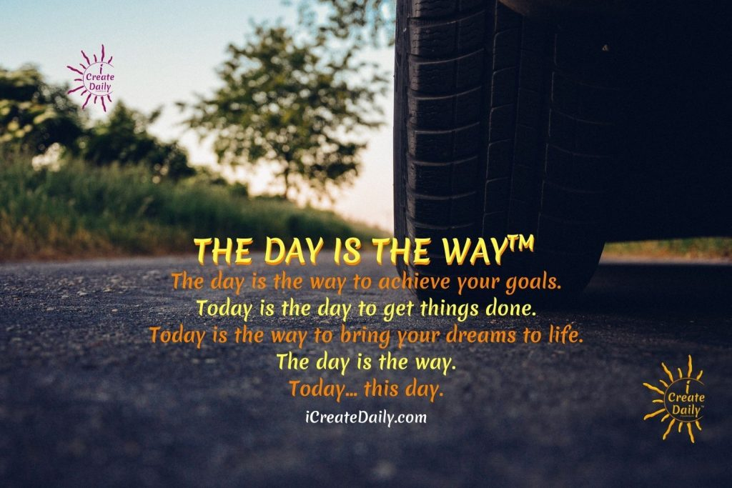 THE DAY IS THE WAY™ The day is the way to achieve your goals. Today is the day to get things done.   Today is the way to bring your dreams to life.  The day is the way.  Today... this day. iCreateDaily.com® #90DayGoalsJournal #GoalsMeme #AchieveYourGoals #GoalSetting #iCreateDaily #TheDayIsTheWay #MakeTodayCount #GoalSettingMeme