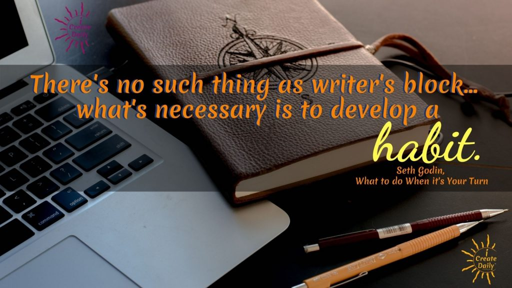 """ARTIST BLOCK QUOTES - WRITER'S BLOCK QUOTE by Seth Godin: """"There's no such thing as writer's block.. what's necessary is to develop a habit."""" ~Seth Godin, teacher, entrepreneur, author, b.7/10/1960 #WritersBlock #ArtistBlock #CreativeBlock #Creativity #CreativeHabits #PositiveHabits #GoodHabits #iCreateDaily #SethGodinQuotes"""