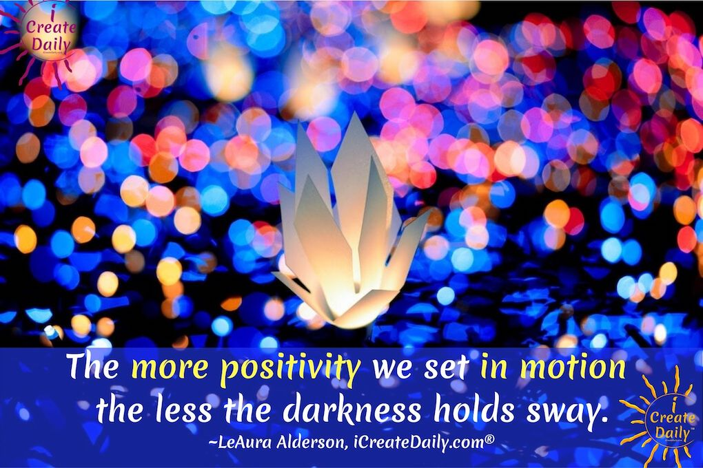 The more positivity we set in motion the less the darkness holds sway.~LeAura Alderson, iCreateDaily.com®#PositivityQuotes #PositiveQuotes #DarknessQuotes #AffirmationQuotes #InspirationQuotes #FocusQuotes