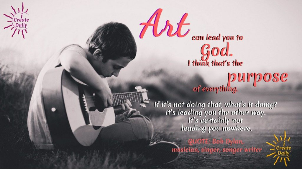 """ART QUOTES -  Bob Dylan Quotes on Art: """"Art can lead you to God. I think that's the purpose of everything. If it's not doing that, what's it doing? It's leading you the other way. It's certainly not leading you nowhere."""" ~Bob Dylan, American musician, singer, songwriter, b.5/24/1941 #ArtQuote #BobDylanQuote #GodQuote #PurposeQuote #Art #iCreateDaily"""