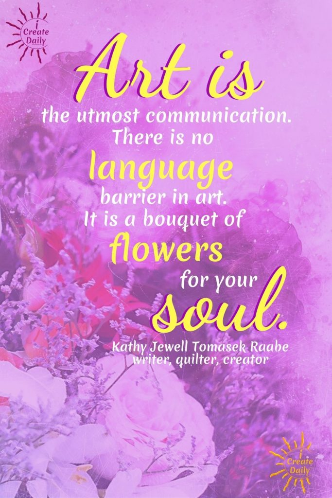 """VISUAL ART HAS NO LANGUAGE BARRIER: """"Art is the utmost communication. There is no language barrier in Art. It is a bouquet of flowers for your soul."""" ~Kathy Jewell Tomasek Raabe, writer, crafter, creator #ArtQuotes #Purpose #Motivation #Life #CreativityQuotes #iCreateDaily"""