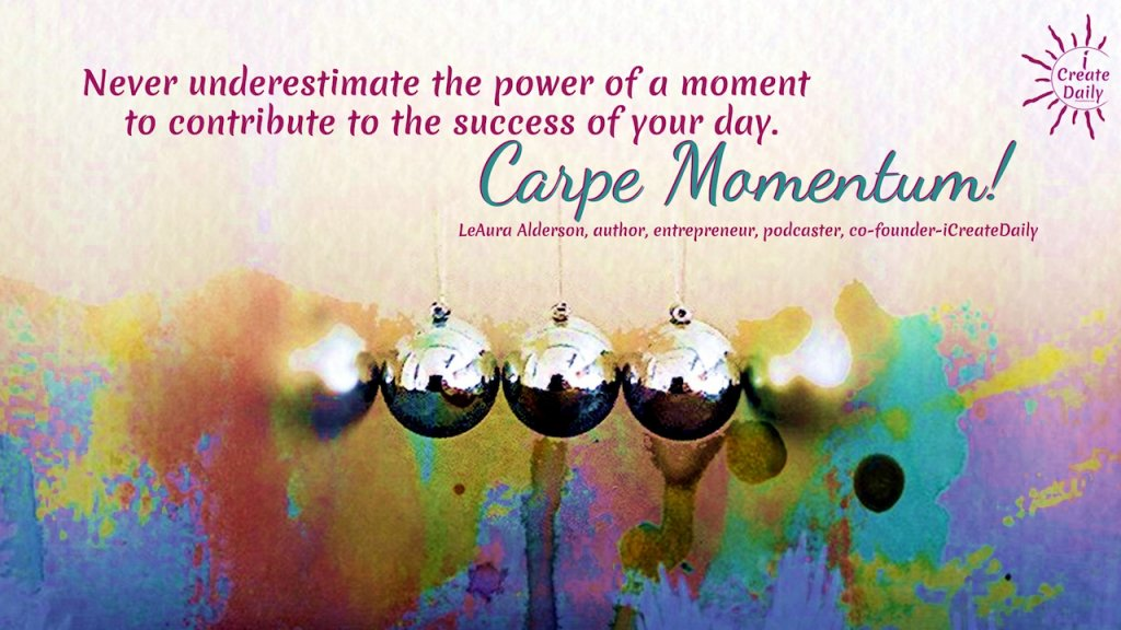 """""""Never underestimate the power of a moment to contribute to the success of your day. Carpe Momentum!"""" ~LeAura Alderson, cofounder-iCreateDaily.com® #SuccessQuote #MomentumQute #MotivationalQuote #Success #ICreateDaily"""