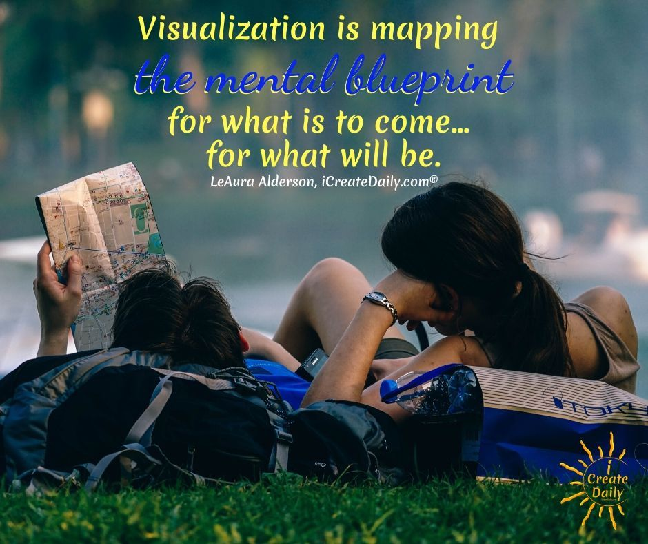 """""""Visualization is mapping the mental blueprint for what is to come… for what will be."""" ~LeAura Alderson, cofounder-iCreateDaily.com®"""