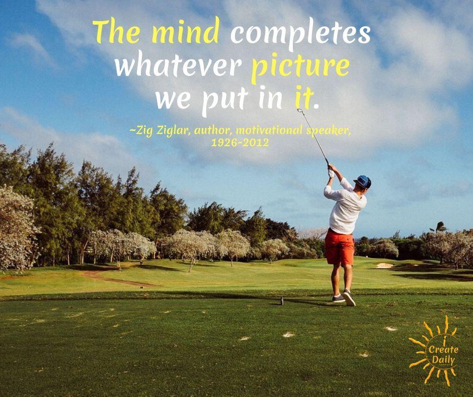 Creative Visualization - Zig Ziglar Quote. The mind completes whatever picture we put in it. ~Zig Ziglar, author, salesman, speaker, 1926-2012