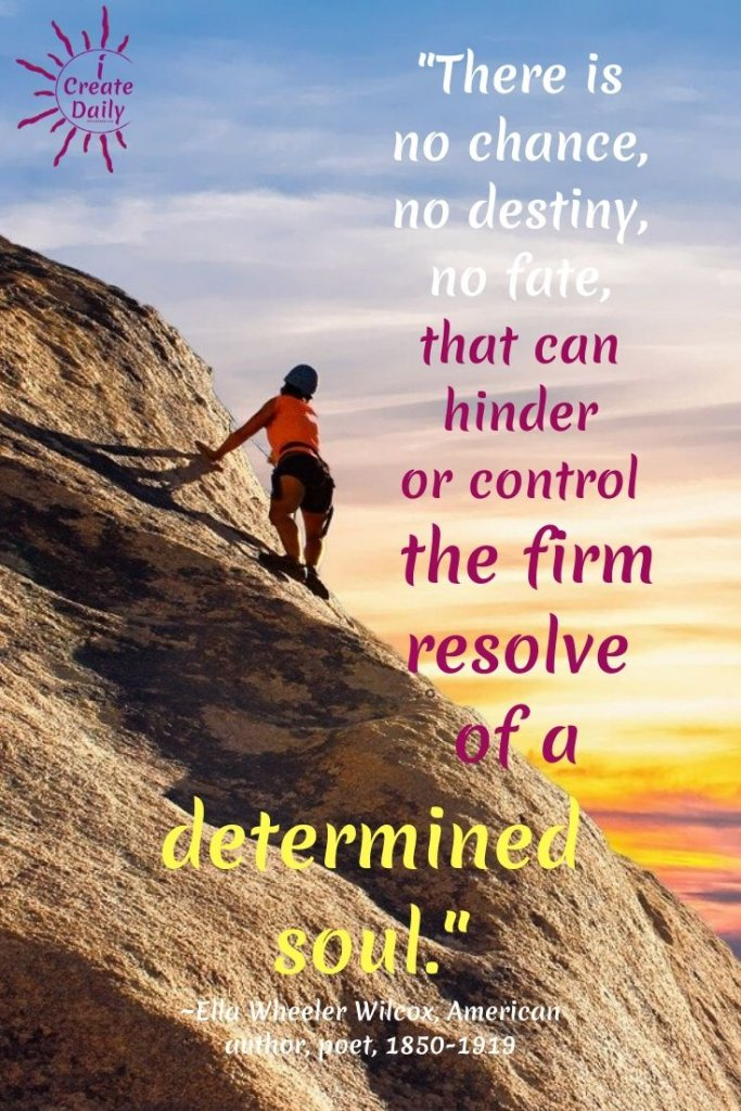 """There is no chance, no destiny, no fate, that can hinder or control the firm resolve of a determined soul."" ~Ella Wheeler Wilcox, American author, poet, 1850-1919 #Determination #Dedication #Inspirational #Motivation #SettingGoals #AchieveYourGoals #SelfImprovement"