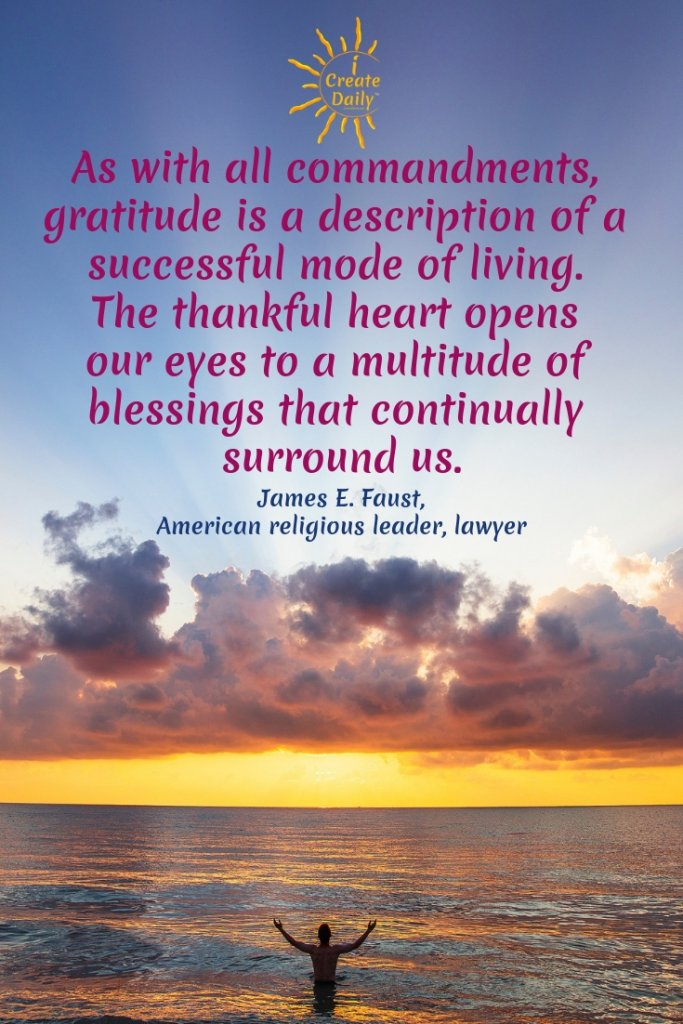 """As with all commandments, gratitude is a description of a successful mode of living. The thankful heart opens our eyes to a multitude of blessings that continually surround us."" ~James E. Faust #GratitudeQuote #blessingsQuote #successfulLife #ThankfulHeart"