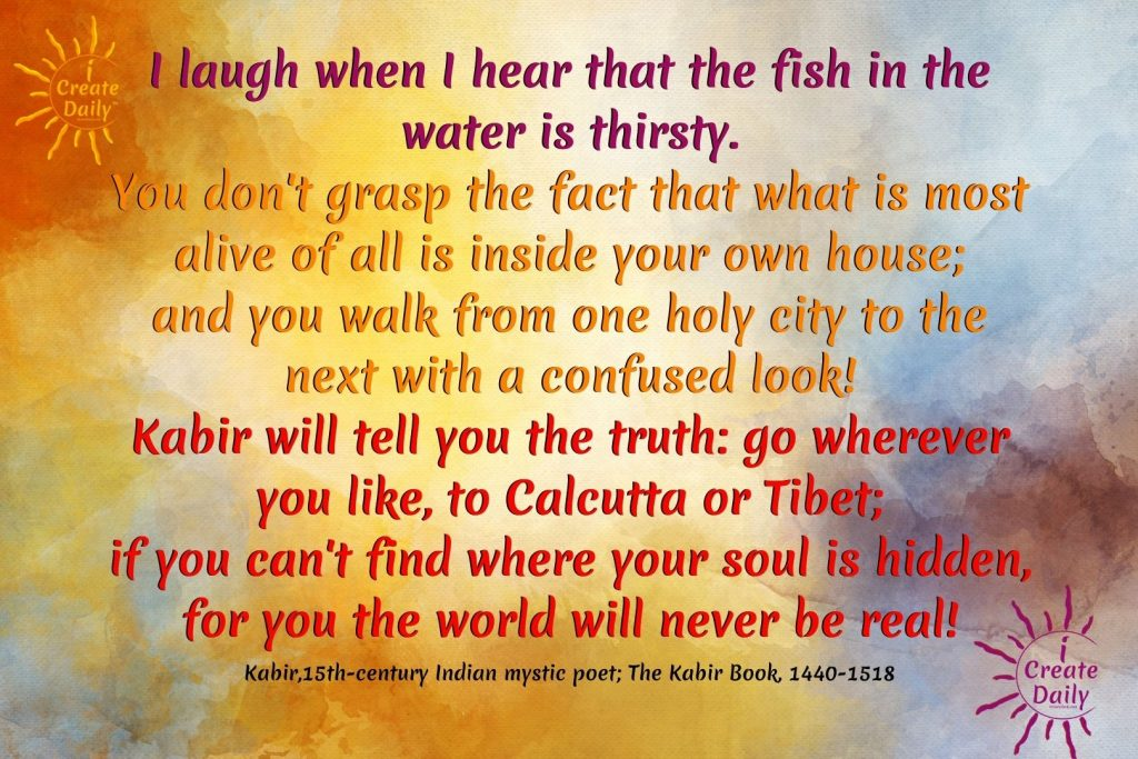I laugh when I hear that the fish in the water is thirsty. Kabir-iCreateDaily.com