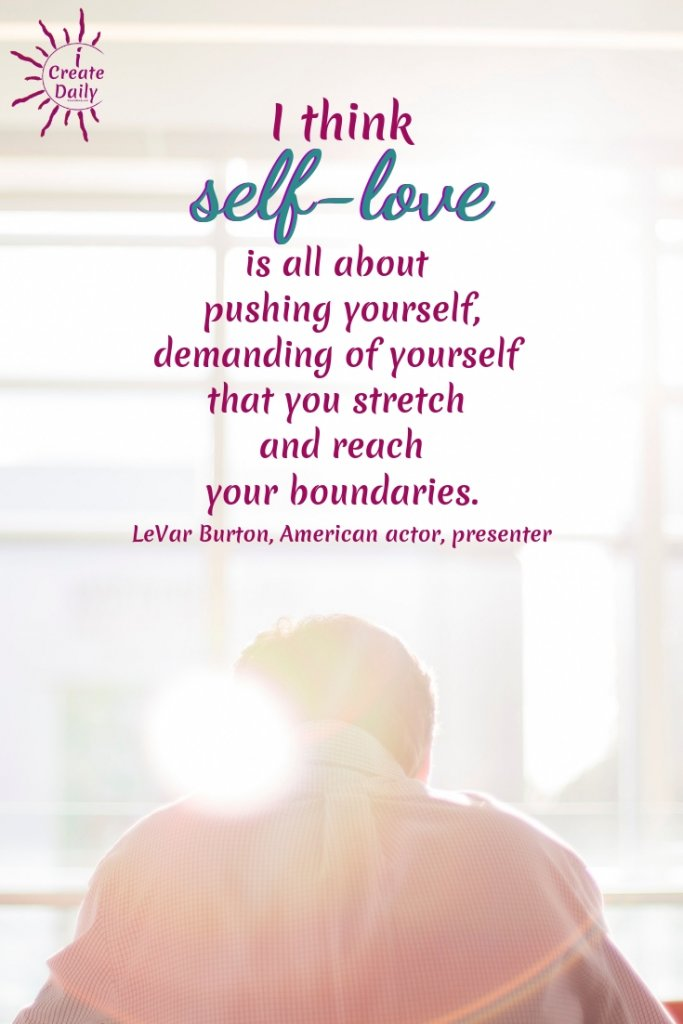 """I think self-love is all about pushing yourself, demanding of yourself that you stretch and reach your boundaries."" ~ LeVar Burton, American actor, presenter, director and author #MeaningfulQuotes #LeVarBurtonQuotes #SelfLoveQuotes #PushYourself #MotivationalQuotes #iCreateDaily"