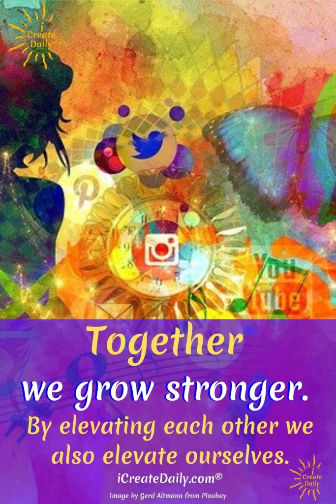 Together we grow stronger-elevate each other-elevates us-iCreateDaily.com®