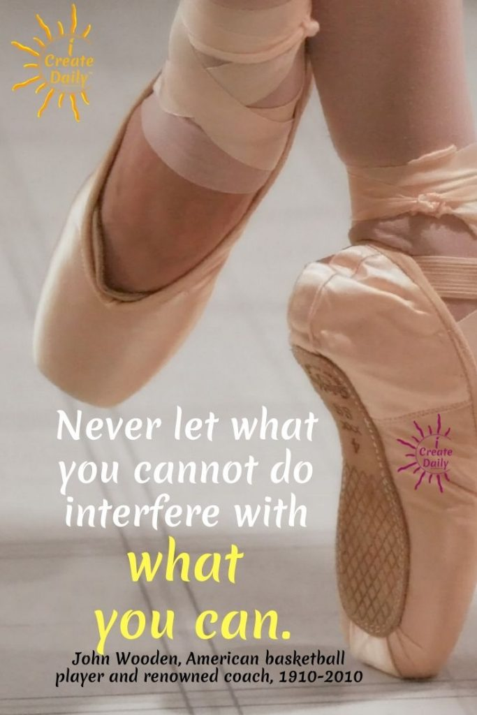 """""""Never let what you cannot do interfere with what you can."""" ~John Wooden, basketball player and renowned coach, 1910-2010"""