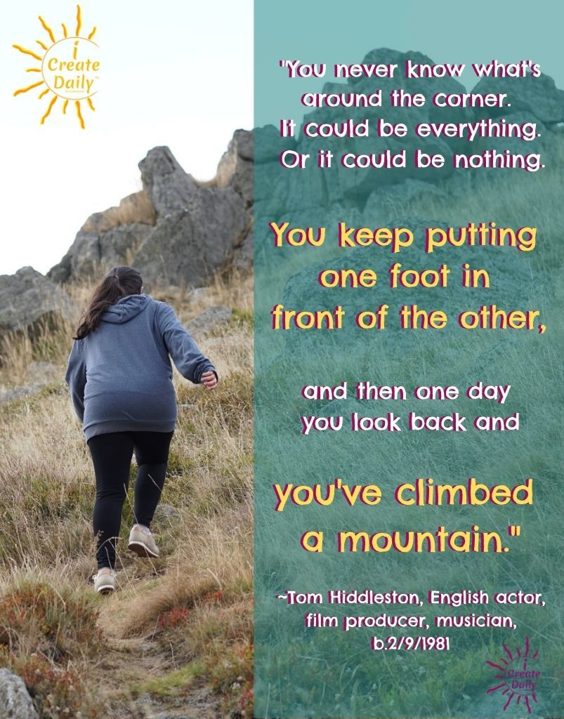 """GOALS QUOTES: """"You never know what's around the corner. It could be everything. Or it could be nothing. You keep putting one foot in front of the other, and then one day you look back and you've climbed a mountain."""" ~Tom Hiddleston, English actor, film producer, musician, b.2/9/1981 #GoalsQuotes #Goals #OneStepAtATime #OneFootInFrontOfAnother #DailyGoals #SettingGoals #iCreateDaily"""