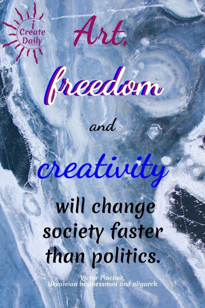 """Art, freedom and creativity will change society faster than politics."" ~Victor Pinchuk, Ukrainian oligarch, 12/14/1960 #ArtQuote #FreedomQuote #PoliticsQuote #ArtAndCreativity #CreativityQuote"