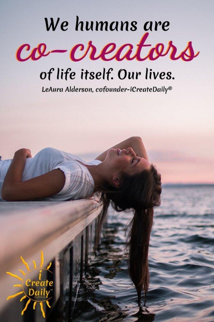 """We humans are co-creators of life itself. Our lives.: ~LeAura Alderson, iCreateDaily.com® #Creators #Co-creators #CreativityQuotes #CreateYourLife #iCreateDaily #Dreams"