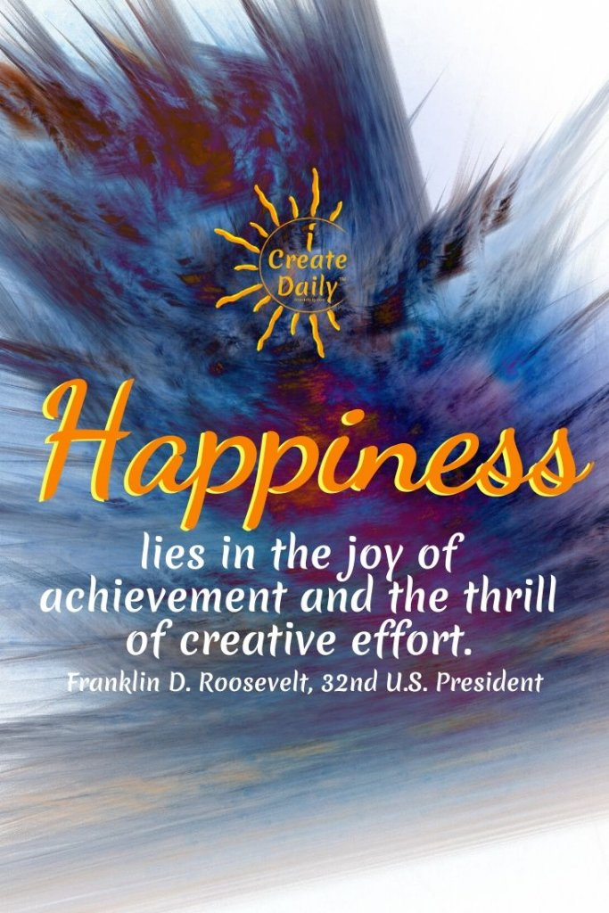 """""""Happiness lies in the joy of achievement and the thrill of creative effort."""" ~Franklin D. Roosevelt, 32nd U.S. President, 1882-1945 #FDRquote #HappinessQuote #CreativeEffortQuote"""