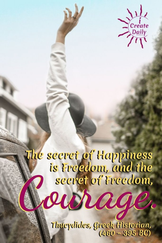 """""""The secret of Happiness is Freedom, and the secret of Freedom, Courage."""" ~Thucydides, Greek Historian, (460 - 395 BC) #HappinessQuote #FreedomQuote #CourageQuote #Thucydides #GreekHistorian"""