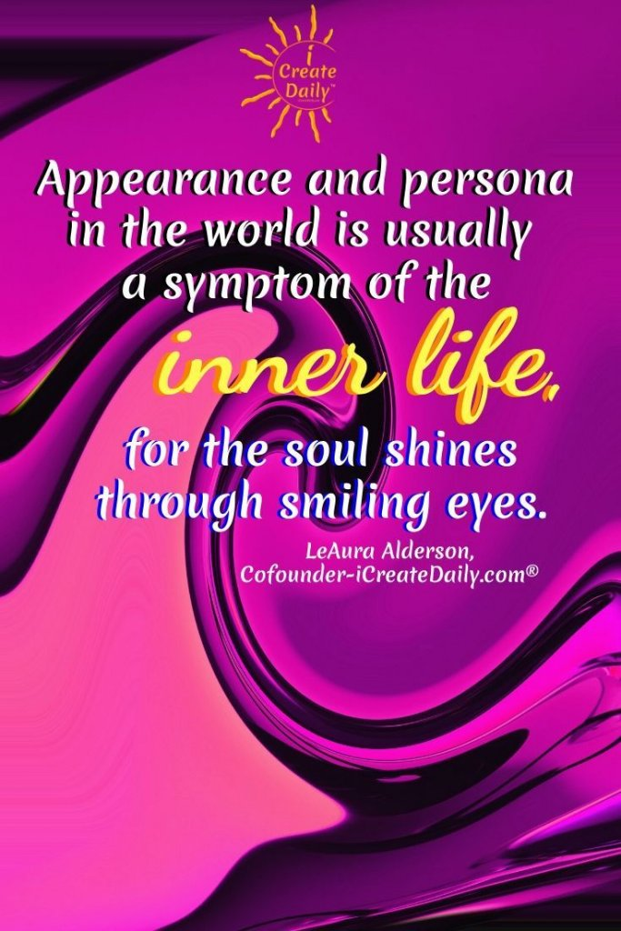 """""""Appearance and persona in the world is usually a symptom of the inner life, for the soul shines through smiling eyes."""" ~LeAura Alderson, iCreateDaily.com® #AppearanceQuote #PersonaQuota #InnerLifeQuote #SoulQuote"""