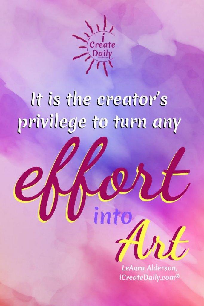 """It is the creator's privilege to turn any effort into art."" ~LeAura Alderson,iCreateDaily.com® #Creativity #FreeToCreate #CreativeWork #PrivilegeQuote #MakeArt #ArtOfWork #CreateBeauty"