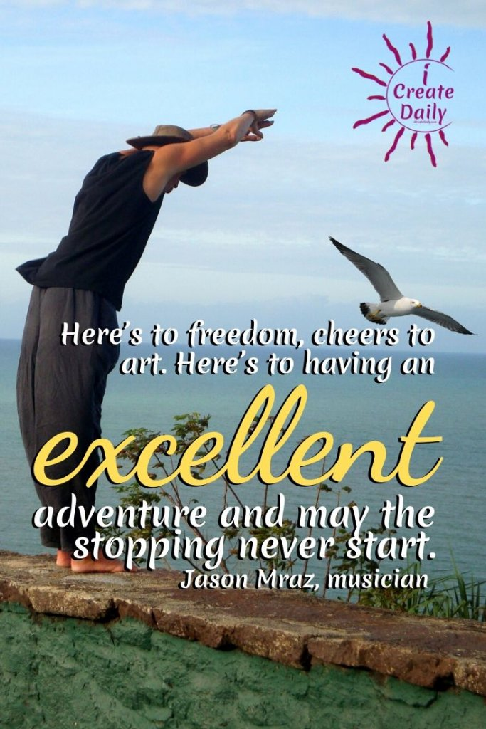 """""""Here's to freedom, cheers to art. Here's to having an excellent adventure and may the stopping never start."""" ~Jason Mraz, singer-songwriter, musician, b.6/23/1977 #JasonMrazQuote #FreedomQuote #HeresToFreedom"""