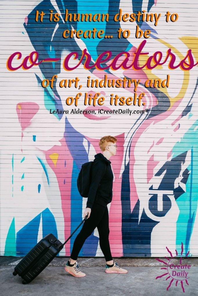 """It is human destiny to create… to be co-creators of art, industry and of life itself."" ~LeAura Alderson, cofounder-iCreateDaily.com® #HumanDestiny #CreatorsQuotes #ArtQuote #DestinyQuote"