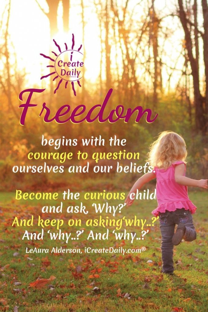 """""""Freedom begins with the courage to question ourselves and our beliefs. Become the curious child and ask, 'Why?' And keep on asking 'why?'… and 'why?'… and 'why?'"""" ~LeAura Alderson, cofounder-iCreateDaily.com® #QuestionEverything #AskWhy #CourageQuote #FreedomQuote"""