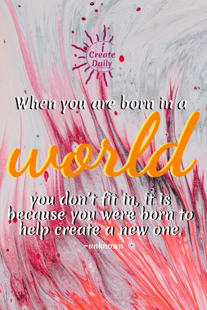 """""""When you are born in a world you don't fit in; it is because you were born to help create a new one."""" ~unknown #WorldMakers #Creators #RevolutionQuotes #NewWorldQuotes"""