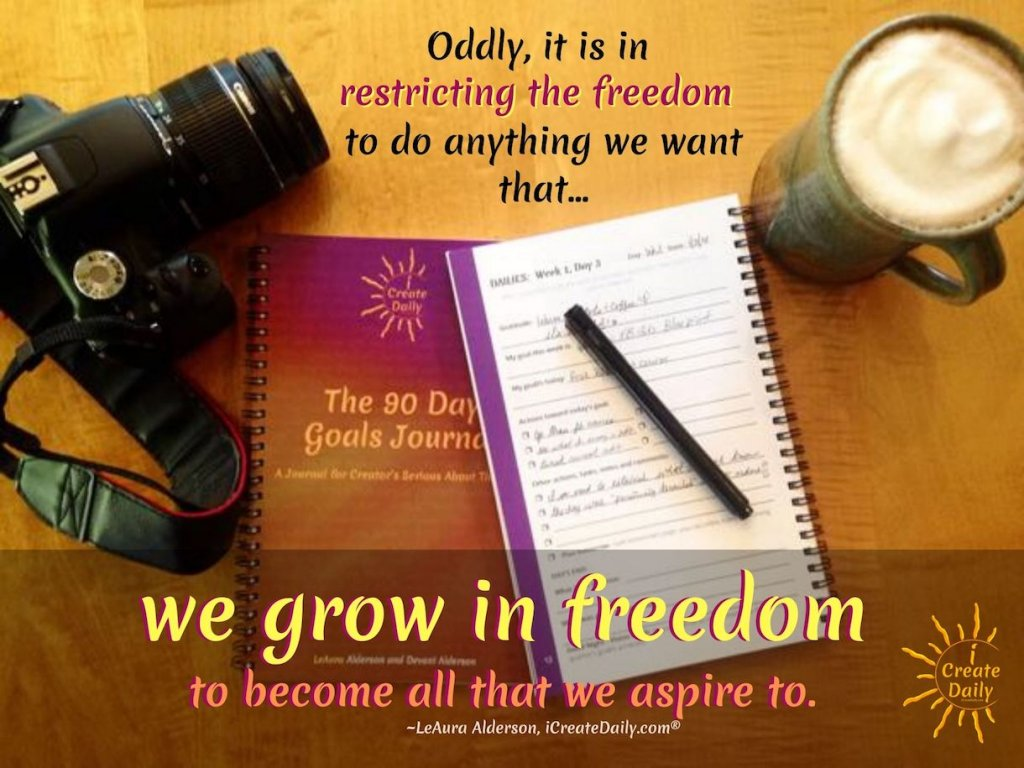 Oddly, it is in restricting the freedom to do anything we want, that we grow in freedom to become all that we aspire to. ~LeAura Alderson, iCreateDaily.com® #FreedomQuote #Goals #GoalSetting #CreativeConstraints