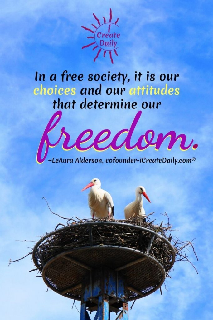 """""""In a free society, it is our choices—and our attitudes—that determine our freedom."""" ~LeAura Alderson, iCreateDaily.com® #FreeSociety #Choices #AttitudeQuote #ChoiceQuote #FreedomQuote"""