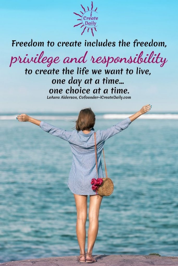 Freedom to create includes the freedom, privilege and responsibility to create the life we want to live, one day at a time... one choice at a time. ~LeAura Alderson, Cofounder-iCreateDaily.com® #FreedomQuote #CreativeFreedom #Creativity #Artists #Writers #CreativeLife #PrivilegeQuote #ResponsibilityQuote