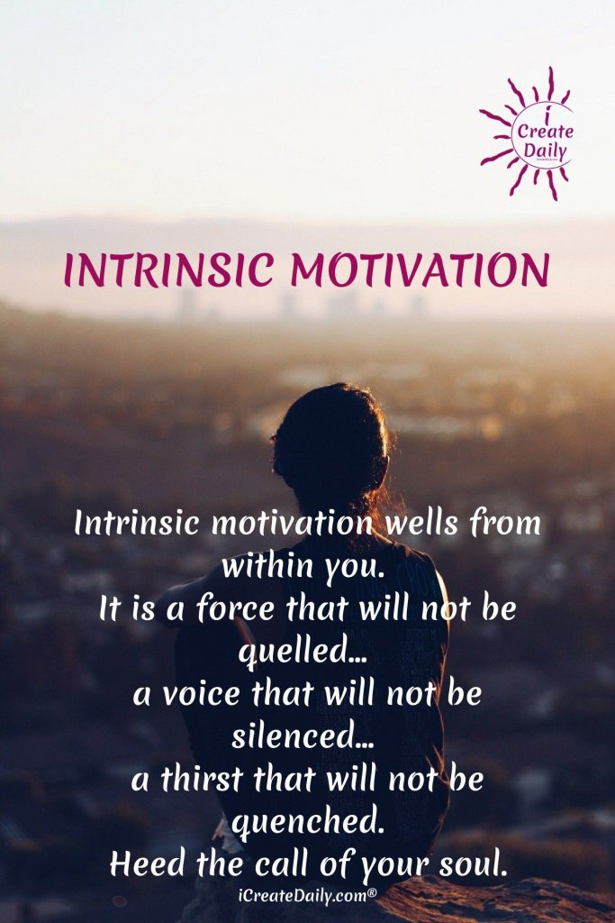 Intrinsic Motivation wells from within you. Heed the call of your soul. ~iCreateDaily.com #IntinsicMotivation #ExtrinsicMotivation #MotivationQuotes #Inspiration