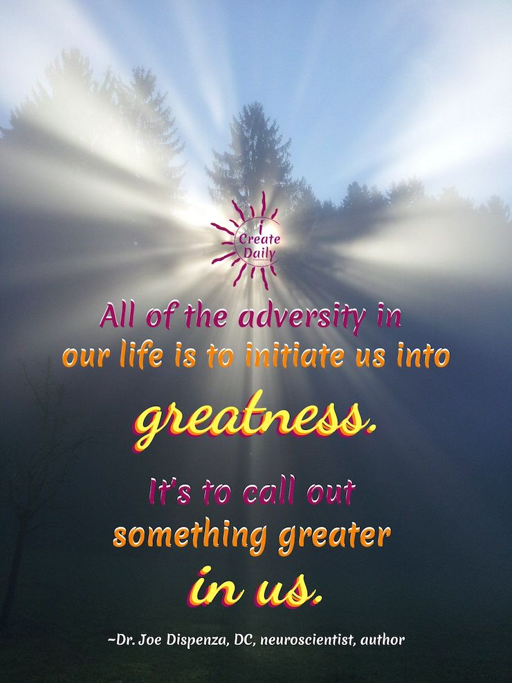 """DR. JOE DISPENZA QUOTES ON  ADVERSITY & GREATNESS. """"All of the adversity in our life is to initiate us into greatness. It's to call out something greater in us.""""~Dr. Joe Dispenza, DC, neuroscientist, lecturer, author, b.3/24/1962 #JoeDispenzaQuote #Inspiring #Quotes #Greatness #Adversity #DrJoeDispenzaQuote #OpportunitiesQuote #GrowthQuote #iCreateDaily #RiseUp"""