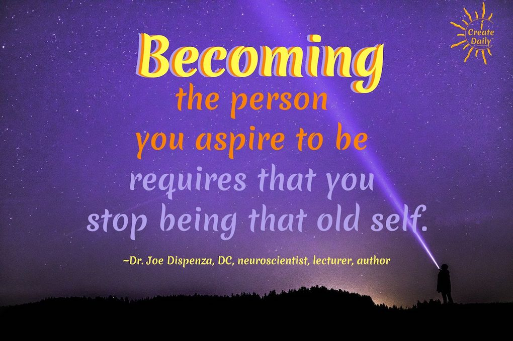"""DR. JOE DISPENZA QUOTES ON BECOMING. """"Becoming the person you aspire to be requires that you stop being that old self."""" #JoeDispenzaQuote #Inspiring #Quotes #DrJoeDispenzaQuote #Aspiration Quote #GrowthQuote #iCreateDaily #Becoming"""