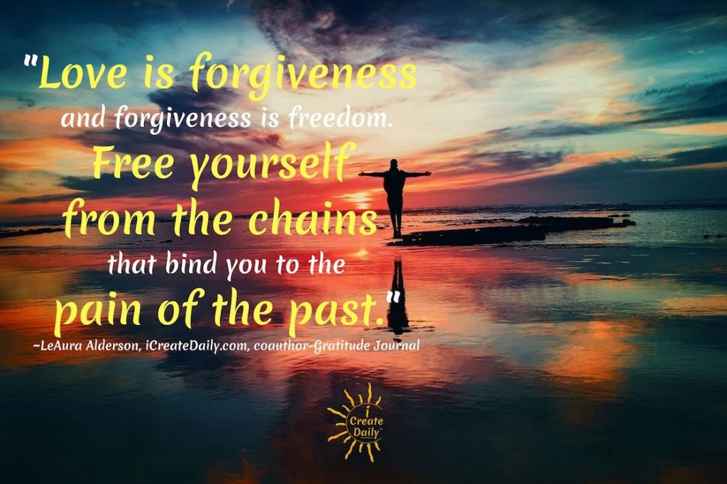 """""""Love is forgiveness and forgiveness is freedom. Free yourself from the chains that bind you to the pain of the past."""" ~LeAura Alderson, iCreateDaily.com, coauthor-Gratitude Journal #FreedomQuotes #LoveIsForgiveness #ForgivenessIsFreedom #PainQuote"""