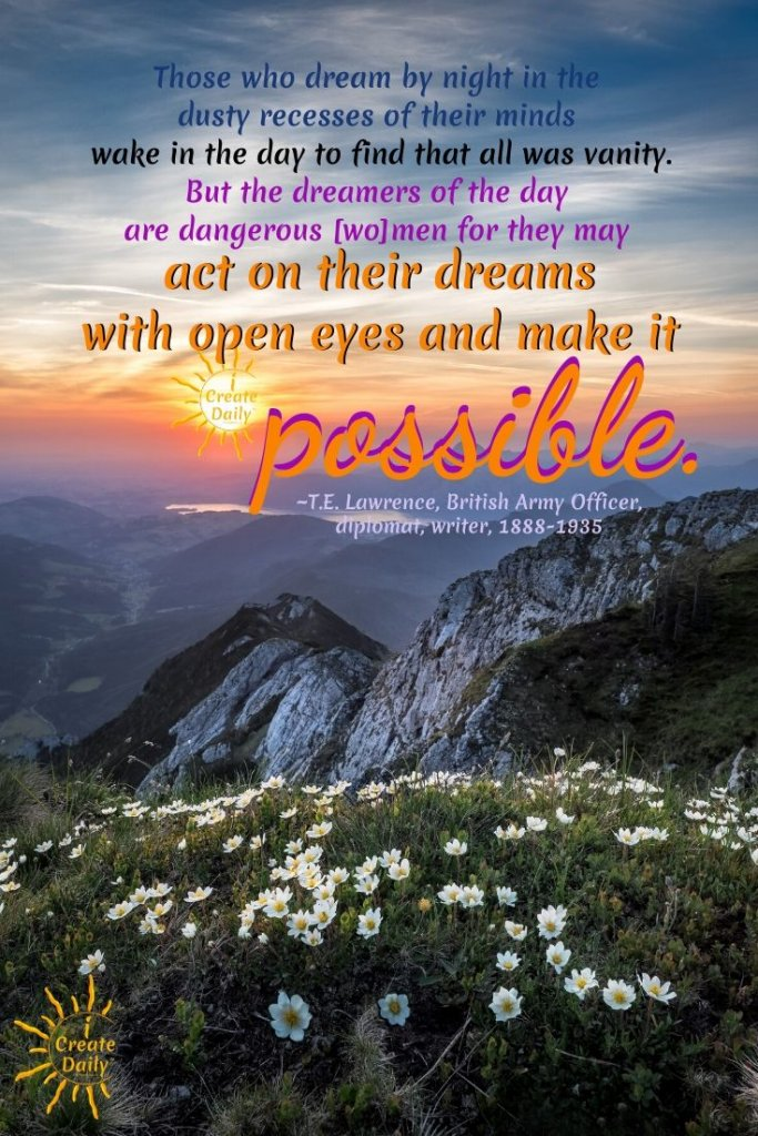"""""""Those who dream by night in the dusty recesses of their minds wake in the day to find that all was vanity, but the dreamers of the day are dangerous [wo]men for they may act on their dream with open eyes and make it possible."""" ~T.E. Lawrence, British Army Officer, diplomat, writer, 1888-1935 #DreamsQuotes #Dreamers #ActOnYourDreams #TELawrenceQuote #MakeItHappen"""