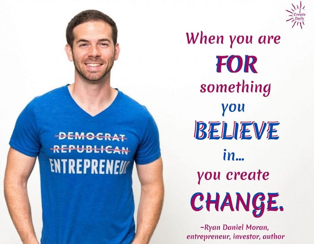 """What do you stand for? """"When you are FOR something you believe in, you create change."""" ~Ryan Daniel Moran, founder-Capitalism.com #AmericanQuotes #Believe #WhatDoYouStandFor #StandFor #Entrepreneurship #Freedom #Business"""