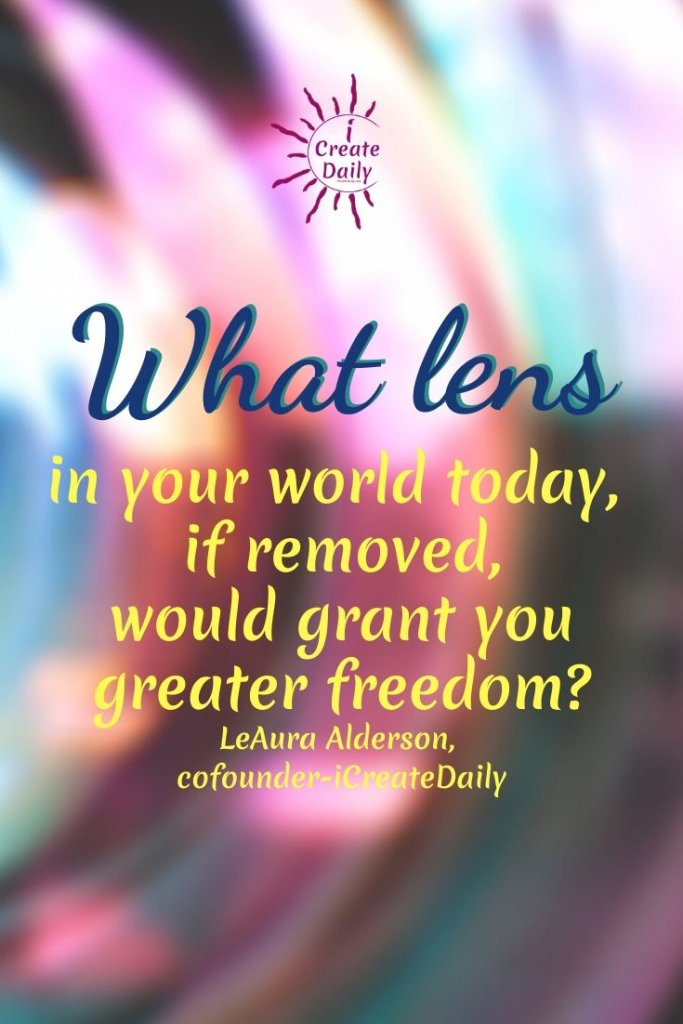 What lens in your world today, if removed, would grant you greater freedom?  ~LeAura Alderson, iCreateDaily.com® #RoseColoredGlasses #RoseColoredLens #Perspective #LimitingBeliefs #FreedomQuote