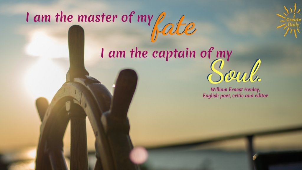 """""""I am the master of my fate, I am the captain of my soul."""" ~Excerpt from Invictus, by English poet, William Ernest Henley, 1849-1903 #MasterOfMyFateQuote @CaptainOfMySoulQuote #InvictusLine"""