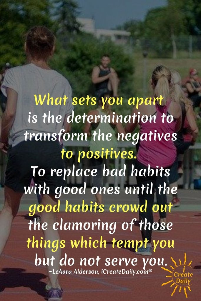 What sets you apart is the determination to transform the negatives to positives. To replace bad habits with good ones until the good habits crowd out the clamoring of those things which tempt you but do not serve you. ~LeAura Alderson, cofounder-iCreateDaily® #Determination #Transformation #NegativesToPositives #ReplaceBadHabitsWithGoodHabits #GoodHabitsQuotes #Addiction #Temptation