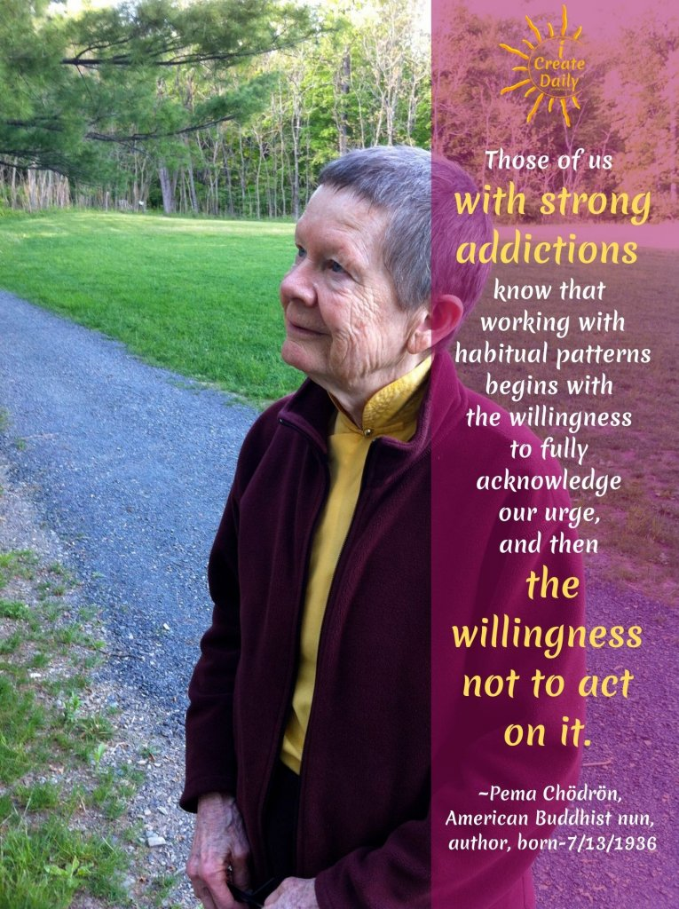 Those of us with strong addictions know that working with habitual patterns begins with the willingness to fully acknowledge our urge, and then the willingness not to act on it.  ~Pema Chödrön, American Buddhist nun, author, b.7/13/1936 #GoodHabits #HabitsQuotes #GoodDecisions #Habits #Addiction #ReplaceBadHabits